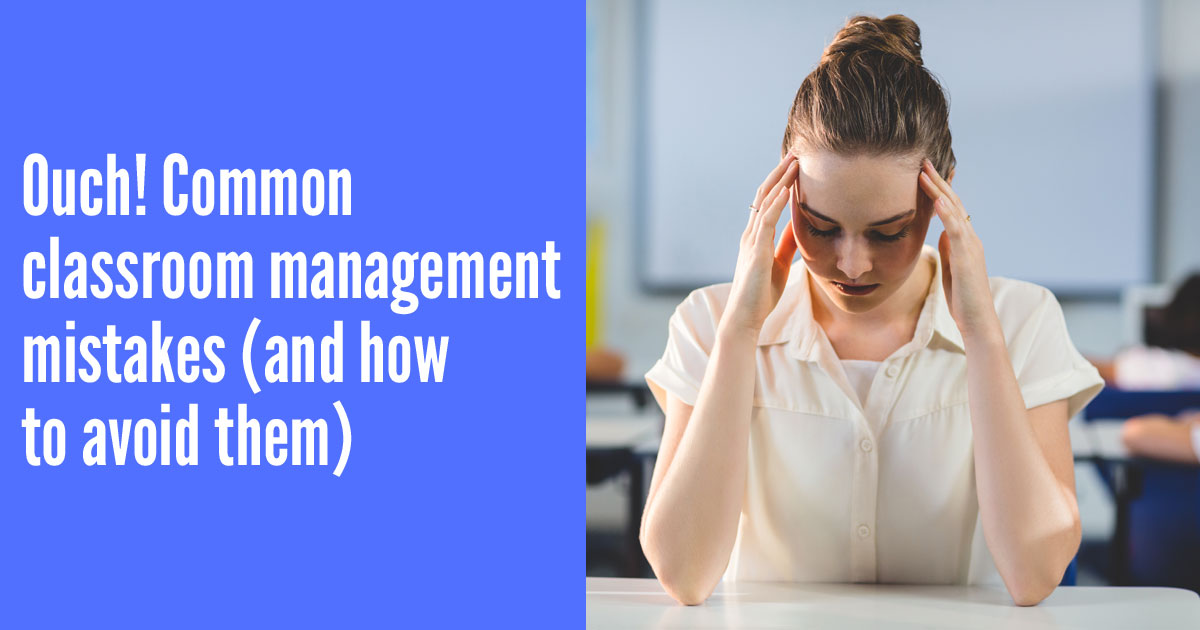 Ouch! Common classroom management mistakes (and how to avoid them)