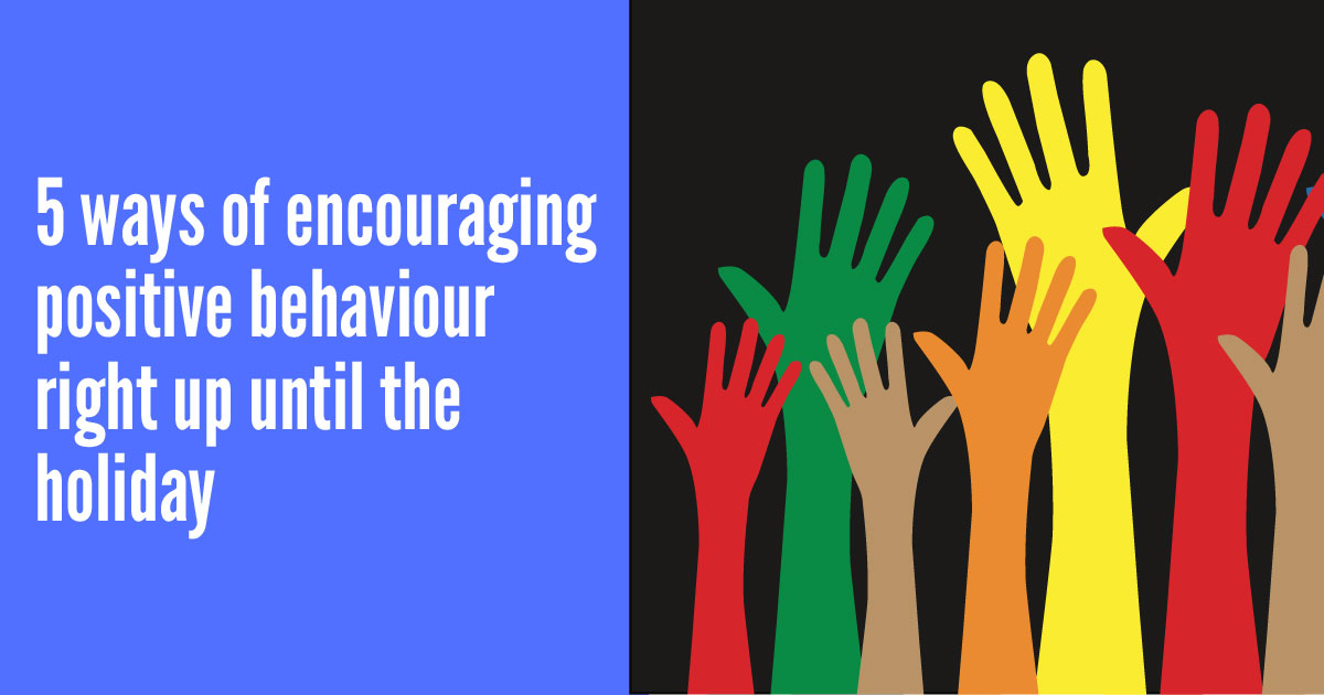 5 ways to encourage positive behaviour right up until the holiday