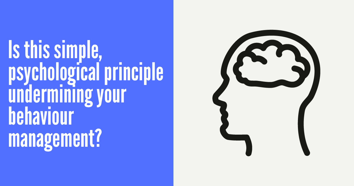Is this simple, psychological principle undermining your behaviour management?