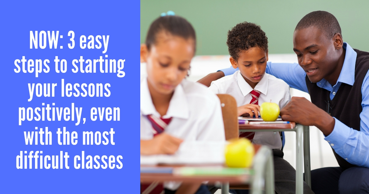 NOW: 3 easy steps to starting your lessons positively, even with the most difficult classes