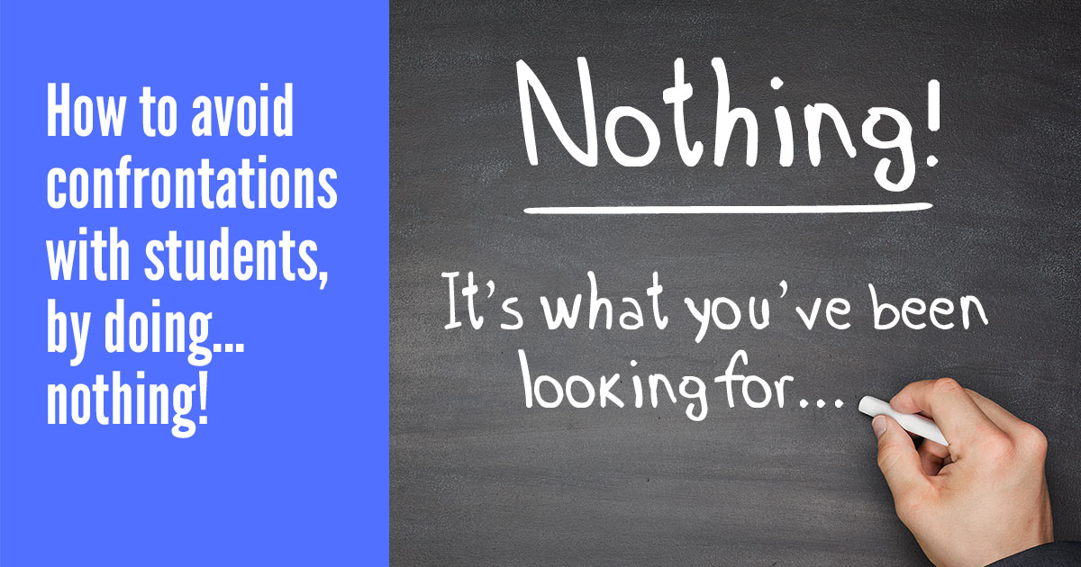 Discover how to avoid confrontations with students, by doing.....nothing!*